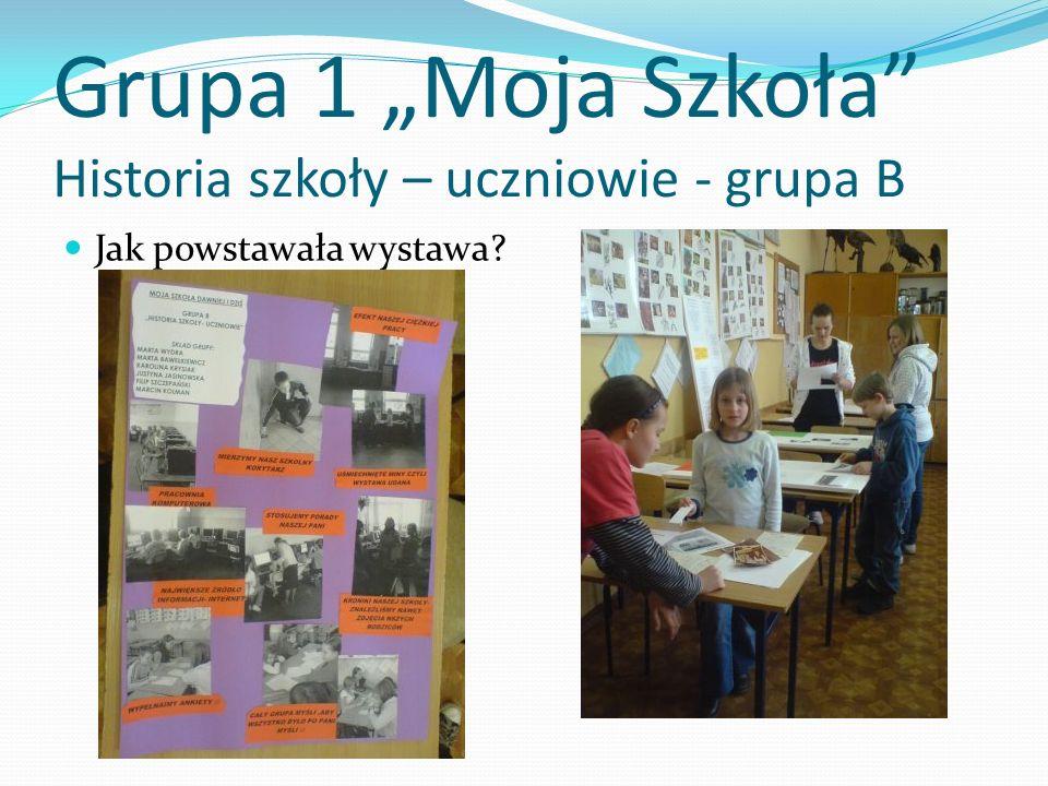 Grupa 1 Moja Szkoła Historia szkoły – uczniowie - grupa B Jak powstawała wystawa?