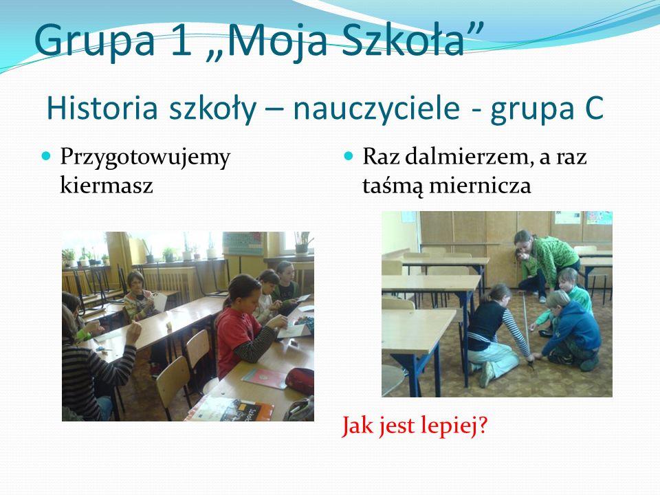 Grupa 1 Moja Szkoła Historia szkoły – nauczyciele - grupa C Przygotowujemy kiermasz Raz dalmierzem, a raz taśmą miernicza Jak jest lepiej?