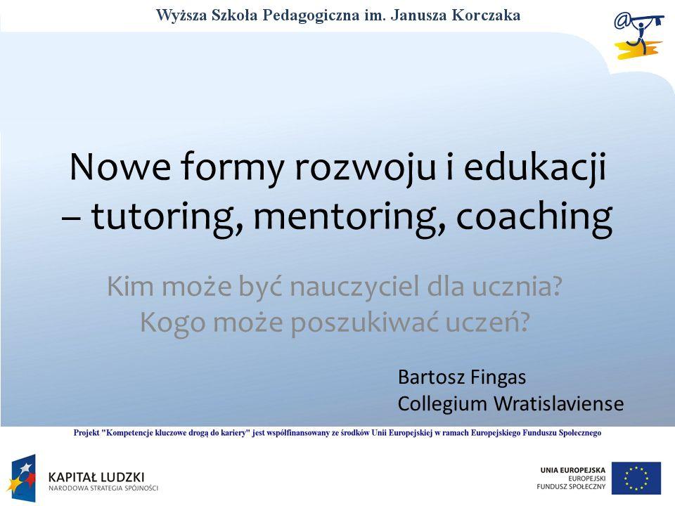 Nowe formy rozwoju i edukacji – tutoring, mentoring, coaching Kim może być nauczyciel dla ucznia? Kogo może poszukiwać uczeń? Bartosz Fingas Collegium