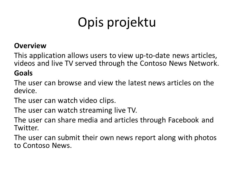 Opis projektu Overview This application allows users to view up-to-date news articles, videos and live TV served through the Contoso News Network.