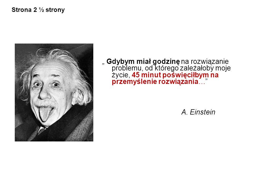 Gdybym miał godzinę na rozwiązanie problemu, od którego zależałoby moje życie, 45 minut poświęciłbym na przemyślenie rozwiązania… A. Einstein Strona 2