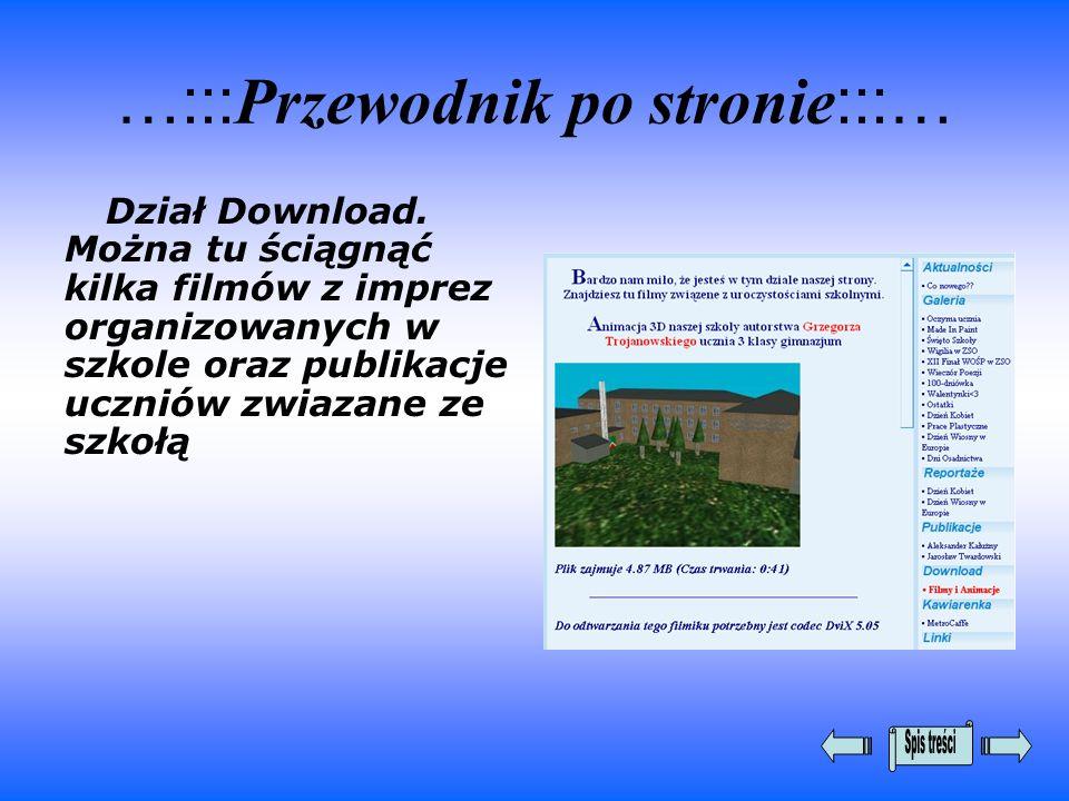 …::: Przewodnik po stronie :::… Dział Download. Można tu ściągnąć kilka filmów z imprez organizowanych w szkole oraz publikacje uczniów zwiazane ze sz