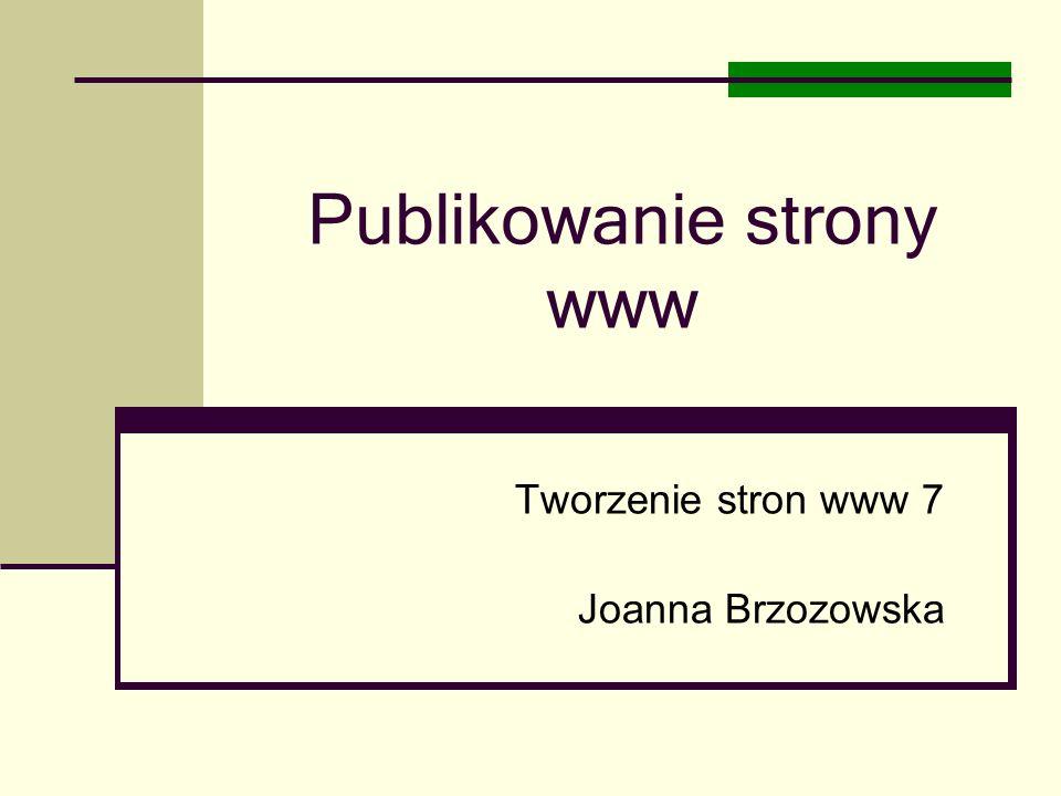 Publikowanie strony www Tworzenie stron www 7 Joanna Brzozowska