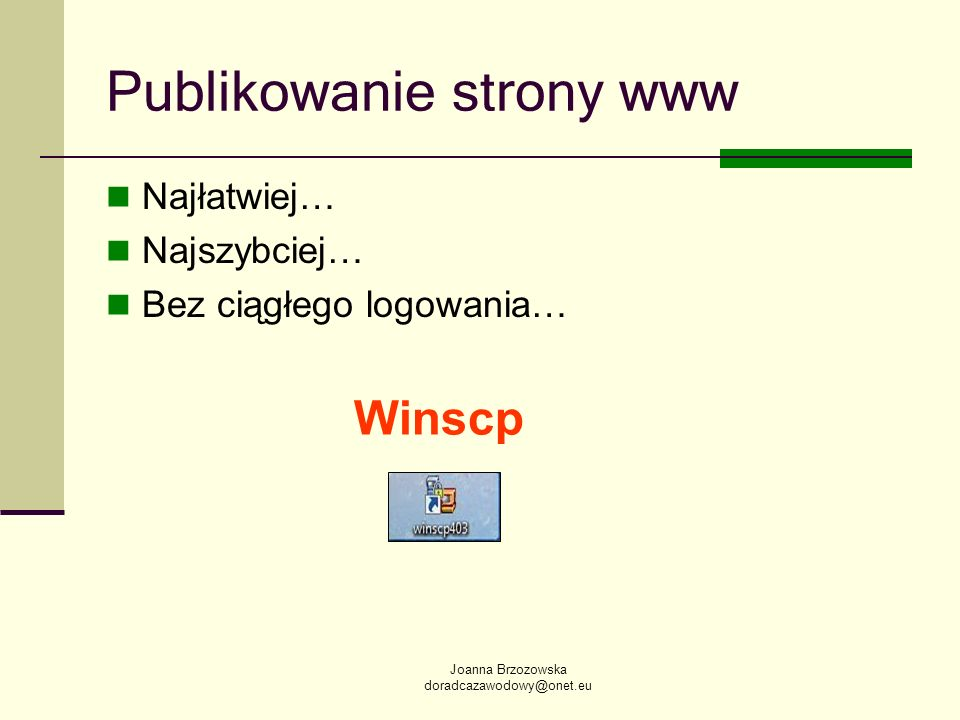 Joanna Brzozowska doradcazawodowy@onet.eu Publikowanie strony www Najłatwiej… Najszybciej… Bez ciągłego logowania… Winscp