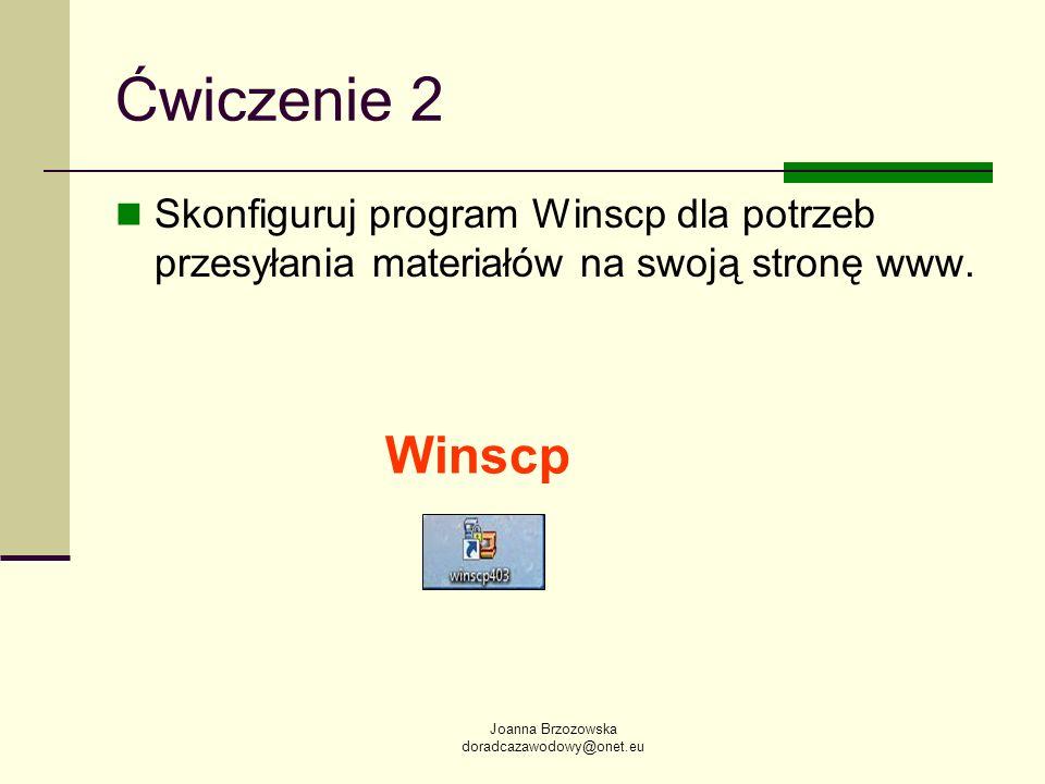 Joanna Brzozowska doradcazawodowy@onet.eu Ćwiczenie 2 Skonfiguruj program Winscp dla potrzeb przesyłania materiałów na swoją stronę www.
