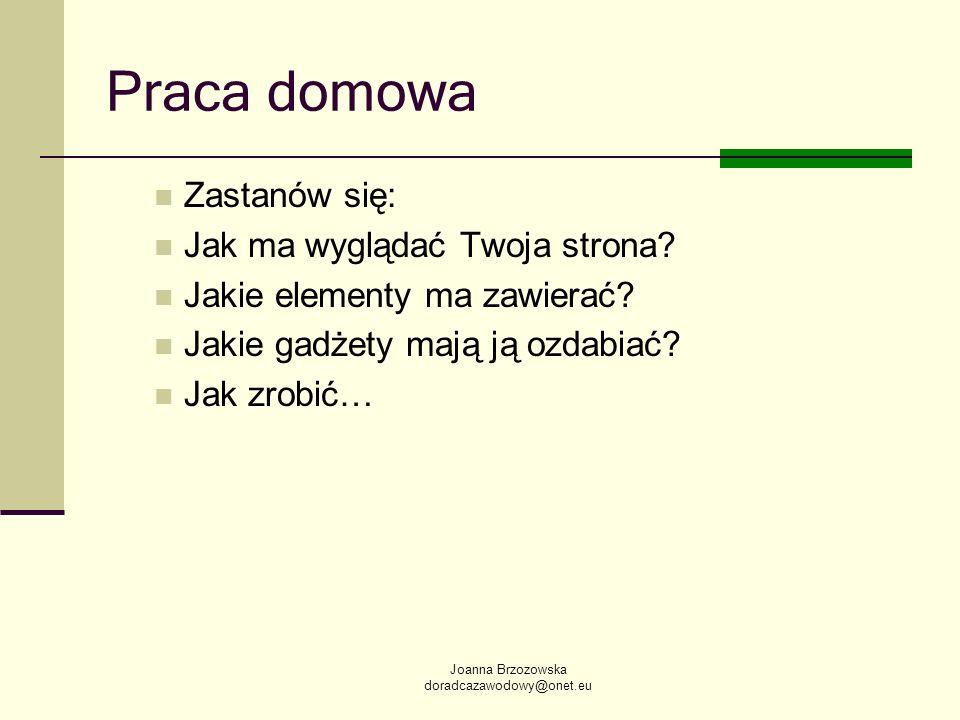 Joanna Brzozowska doradcazawodowy@onet.eu Praca domowa Zastanów się: Jak ma wyglądać Twoja strona? Jakie elementy ma zawierać? Jakie gadżety mają ją o