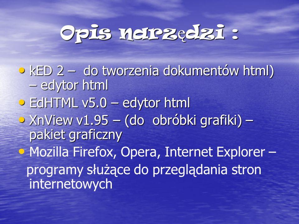Opis narz ę dzi : kED 2 – do tworzenia dokumentów html) – edytor html kED 2 – do tworzenia dokumentów html) – edytor html EdHTML v5.0 – edytor html EdHTML v5.0 – edytor html XnView v1.95 – (do obróbki grafiki) – pakiet graficzny XnView v1.95 – (do obróbki grafiki) – pakiet graficzny Mozilla Firefox, Opera, Internet Explorer – programy służące do przeglądania stron internetowych