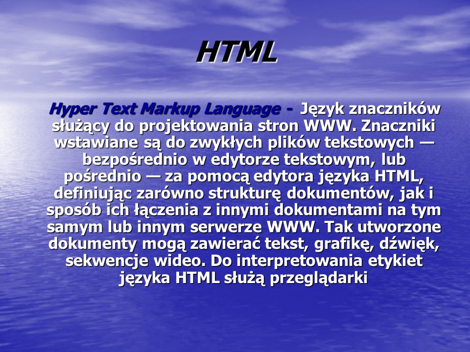HTML Hyper Text Markup Language - Język znaczników służący do projektowania stron WWW.