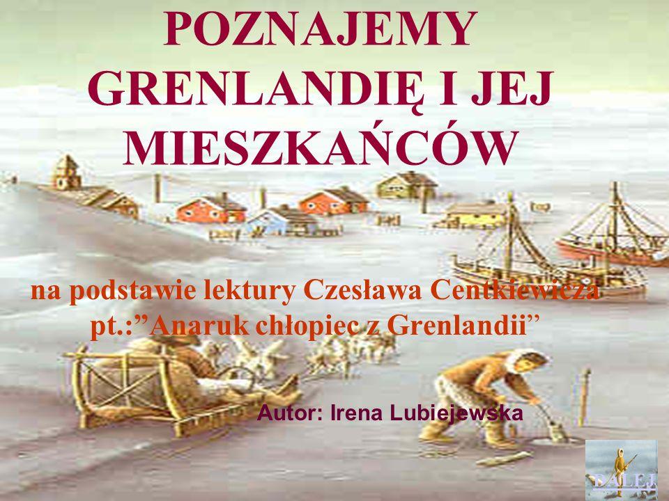 POZNAJEMY GRENLANDIĘ I JEJ MIESZKAŃCÓW na podstawie lektury Czesława Centkiewicza pt.:Anaruk chłopiec z Grenlandii Autor: Irena Lubiejewska DALEJ