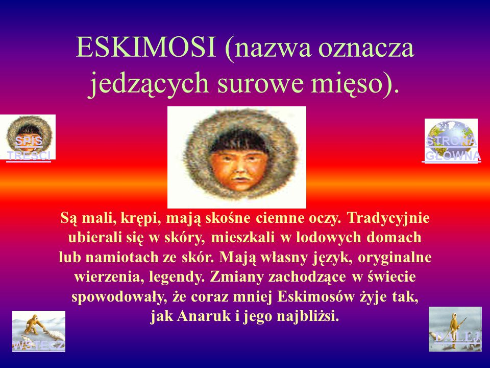 Eskimosi są bardzo skromni, nie przechwalają się, nie kłamią, nie obmawiają się. To doskonali myśliwi, wytrwali, zręczni i odważni. Dokładnie orientuj