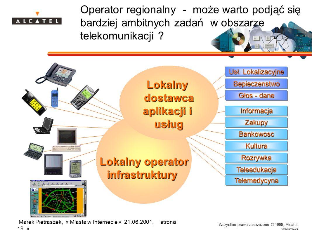 Wszystkie prawa zastrzeżone © 1999, Alcatel, Warszawa Marek Pietraszek, « Miasta w Internecie » 21.06.2001, strona 19 » Operator regionalny - może warto podjąć się bardziej ambitnych zadań w obszarze telekomunikacji .