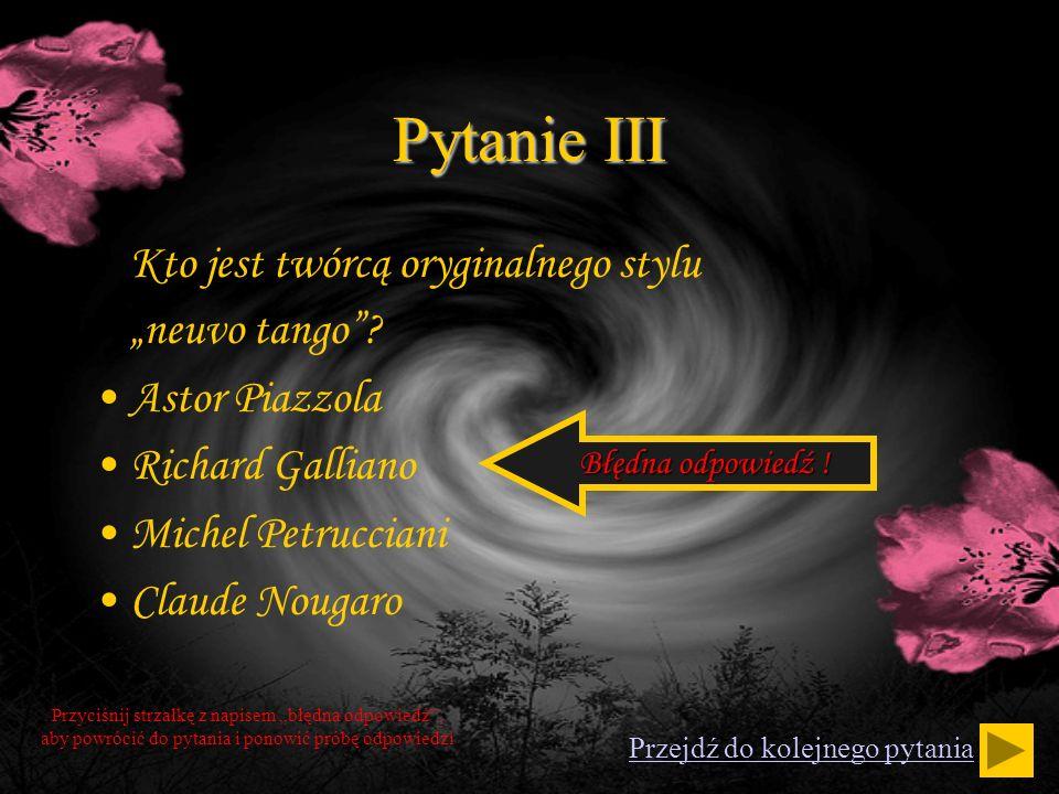 Pytanie III Kto jest twórcą oryginalnego stylu neuvo tango? Astor Piazzola Richard Galliano Michel Petrucciani Claude Nougaro