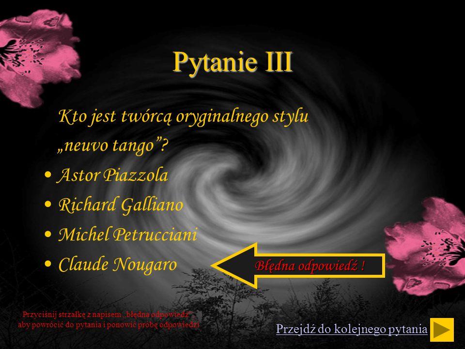 Pytanie III Kto jest twórcą oryginalnego stylu neuvo tango? Astor Piazzola Richard Galliano Michel Petrucciani Claude Nougaro Przyciśnij strzałkę z na