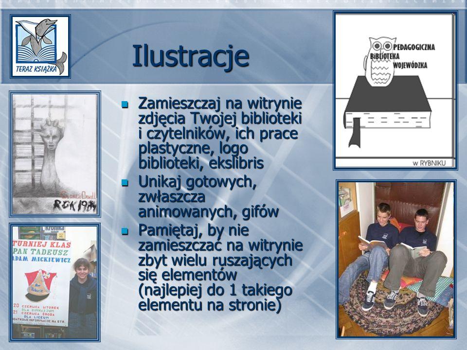 Ilustracje Zamieszczaj na witrynie zdjęcia Twojej biblioteki i czytelników, ich prace plastyczne, logo biblioteki, ekslibris Zamieszczaj na witrynie zdjęcia Twojej biblioteki i czytelników, ich prace plastyczne, logo biblioteki, ekslibris Unikaj gotowych, zwłaszcza animowanych, gifów Unikaj gotowych, zwłaszcza animowanych, gifów Pamiętaj, by nie zamieszczać na witrynie zbyt wielu ruszających się elementów (najlepiej do 1 takiego elementu na stronie) Pamiętaj, by nie zamieszczać na witrynie zbyt wielu ruszających się elementów (najlepiej do 1 takiego elementu na stronie)
