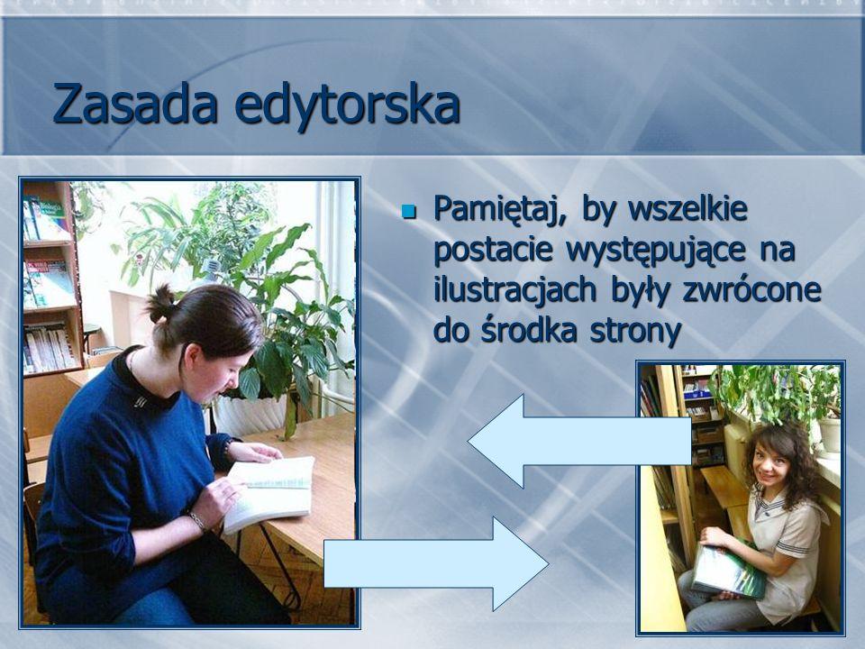 Zasada edytorska Pamiętaj, by wszelkie postacie występujące na ilustracjach były zwrócone do środka strony Pamiętaj, by wszelkie postacie występujące