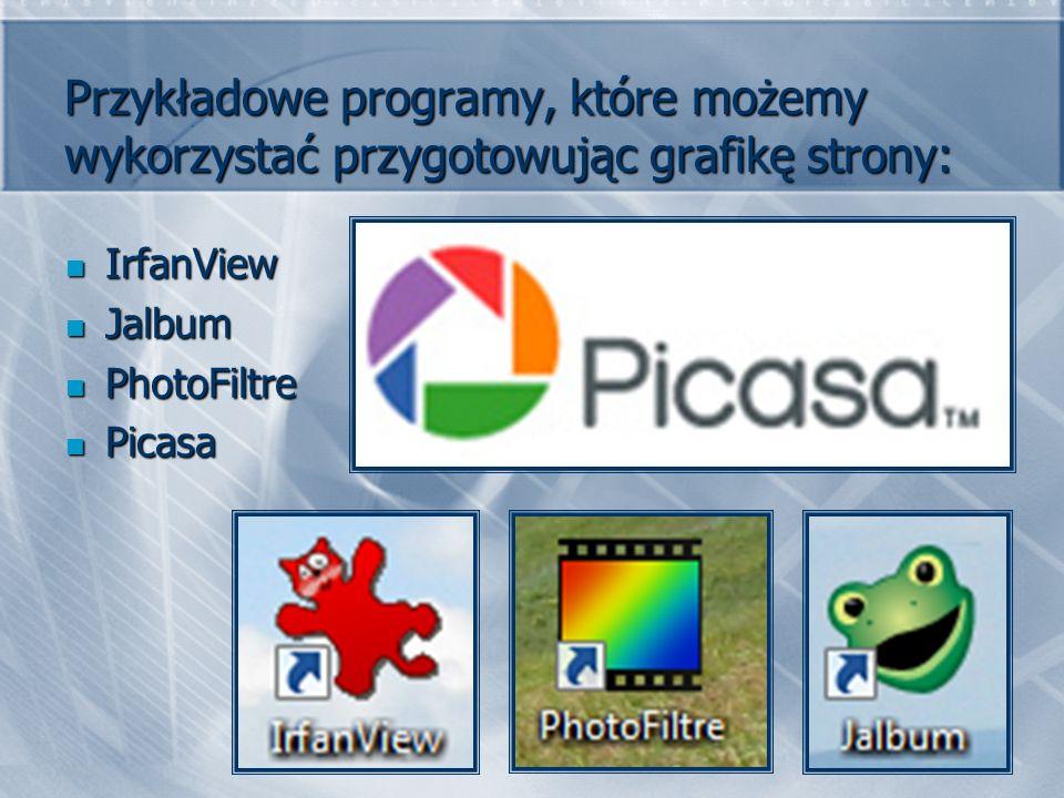 Przykładowe programy, które możemy wykorzystać przygotowując grafikę strony: IrfanView IrfanView Jalbum Jalbum PhotoFiltre PhotoFiltre Picasa Picasa