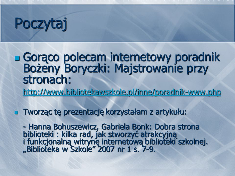 Poczytaj Gorąco polecam internetowy poradnik Bożeny Boryczki: Majstrowanie przy stronach: http://www.bibliotekawszkole.pl/inne/poradnik-www.php Gorąco polecam internetowy poradnik Bożeny Boryczki: Majstrowanie przy stronach: http://www.bibliotekawszkole.pl/inne/poradnik-www.php http://www.bibliotekawszkole.pl/inne/poradnik-www.php Tworząc tę prezentację korzystałam z artykułu: - Hanna Bohuszewicz, Gabriela Bonk: Dobra strona biblioteki : kilka rad, jak stworzyć atrakcyjną i funkcjonalną witrynę internetową biblioteki szkolnej.