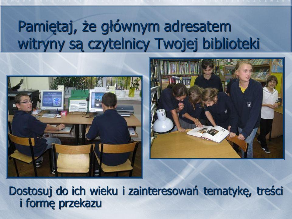 Pamiętaj, że głównym adresatem witryny są czytelnicy Twojej biblioteki Dostosuj do ich wieku i zainteresowań tematykę, treści i formę przekazu