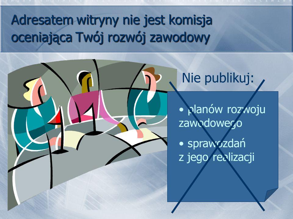 Adresatem witryny nie jest komisja oceniająca Twój rozwój zawodowy planów rozwoju zawodowego sprawozdań z jego realizacji Nie publikuj: