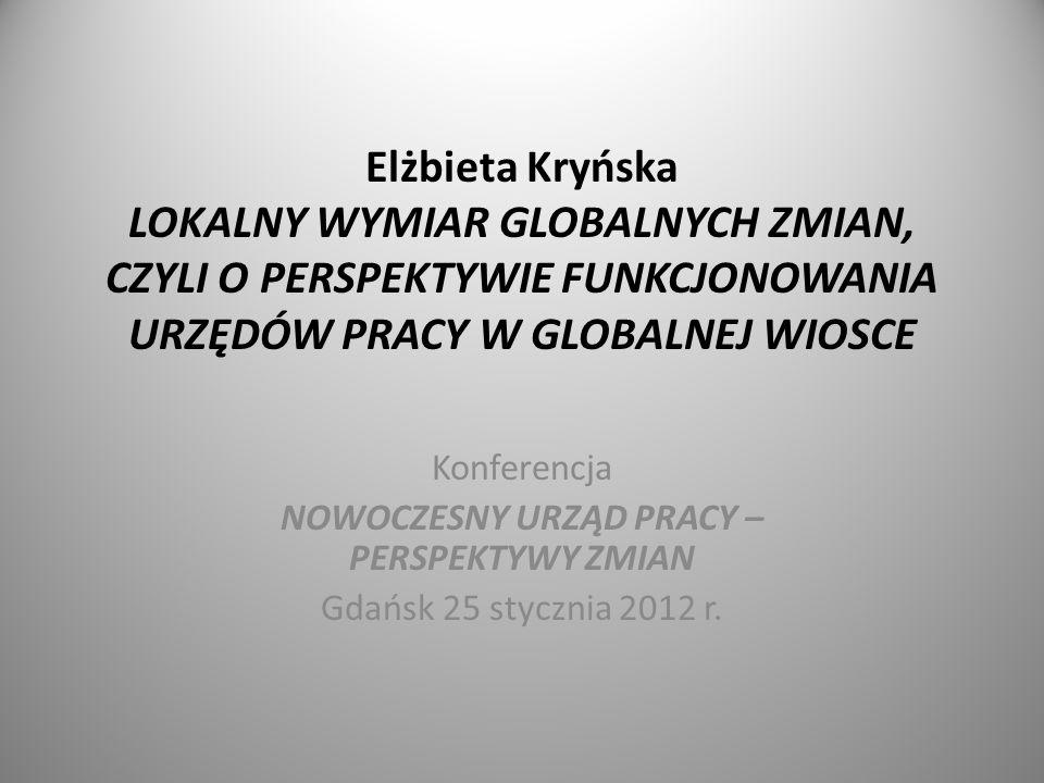 Elżbieta Kryńska LOKALNY WYMIAR GLOBALNYCH ZMIAN, CZYLI O PERSPEKTYWIE FUNKCJONOWANIA URZĘDÓW PRACY W GLOBALNEJ WIOSCE Konferencja NOWOCZESNY URZĄD PRACY – PERSPEKTYWY ZMIAN Gdańsk 25 stycznia 2012 r.