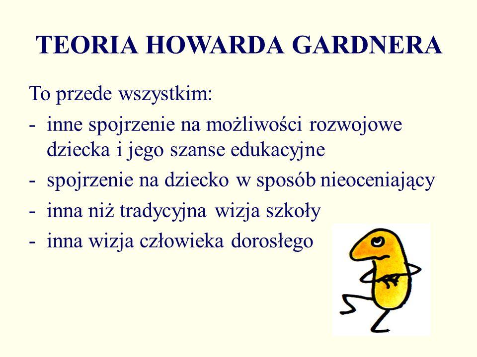 TEORIA HOWARDA GARDNERA To przede wszystkim: -inne spojrzenie na możliwości rozwojowe dziecka i jego szanse edukacyjne -spojrzenie na dziecko w sposób