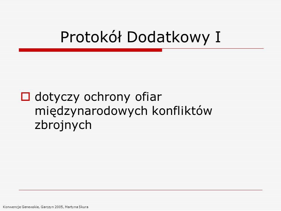 Protokół Dodatkowy I dotyczy ochrony ofiar międzynarodowych konfliktów zbrojnych Konwencje Genewskie, Garczyn 2005, Martyna Skura