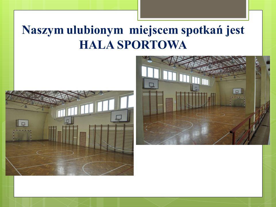 Naszym ulubionym miejscem spotkań jest HALA SPORTOWA