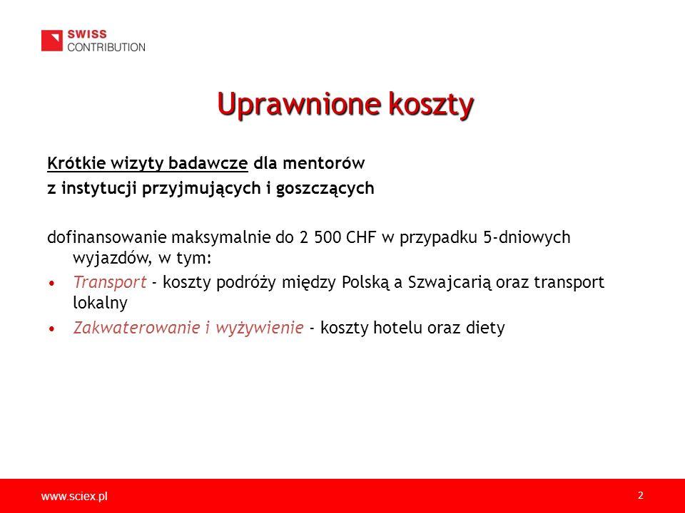 www.sciex.pl 2 Krótkie wizyty badawcze dla mentorów z instytucji przyjmujących i goszczących dofinansowanie maksymalnie do 2 500 CHF w przypadku 5-dniowych wyjazdów, w tym: Transport - koszty podróży między Polską a Szwajcarią oraz transport lokalny Zakwaterowanie i wyżywienie - koszty hotelu oraz diety Uprawnione koszty