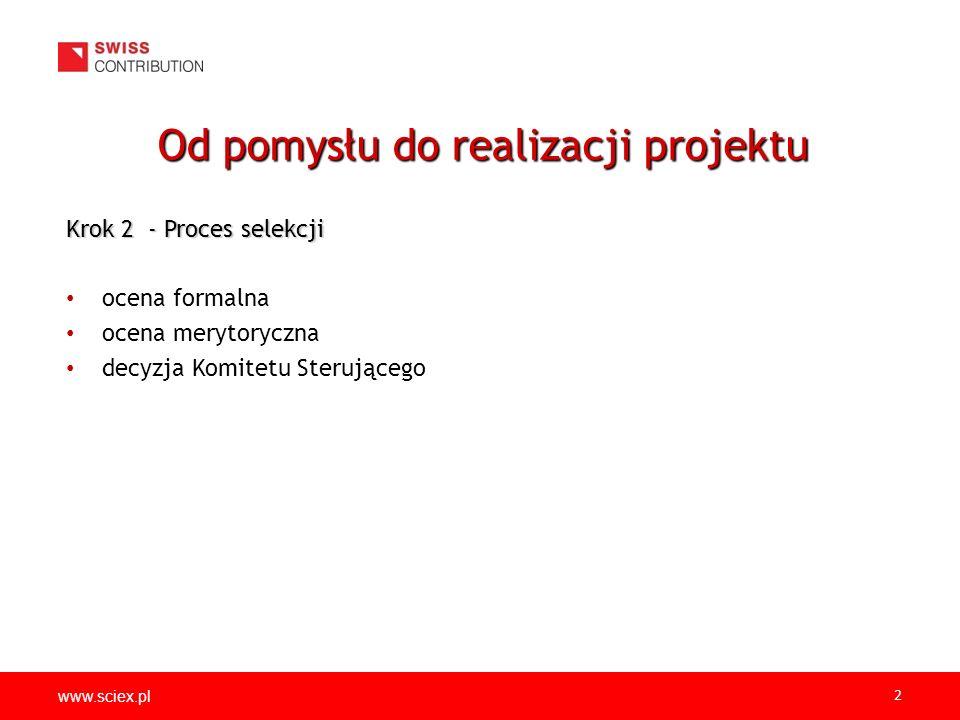 www.sciex.pl 2 Krok 2 - Proces selekcji ocena formalna ocena merytoryczna decyzja Komitetu Sterującego Od pomysłu do realizacji projektu