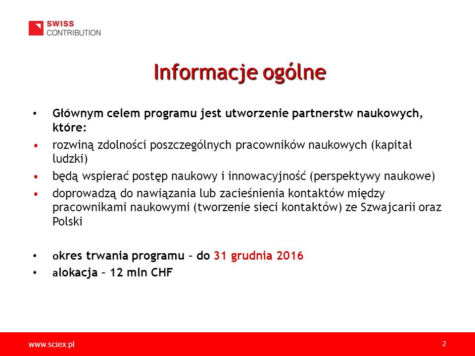 www.sciex.pl 2 Głównym celem programu jest utworzenie partnerstw naukowych, które: rozwiną zdolności poszczególnych pracowników naukowych (kapitał ludzki) będą wspierać postęp naukowy i innowacyjność (perspektywy naukowe) doprowadzą do nawiązania lub zacieśnienia kontaktów między pracownikami naukowymi (tworzenie sieci kontaktów) ze Szwajcarii oraz Polski o kres trwania programu – do 31 grudnia 2016 a lokacja – 12 mln CHF Informacje ogólne