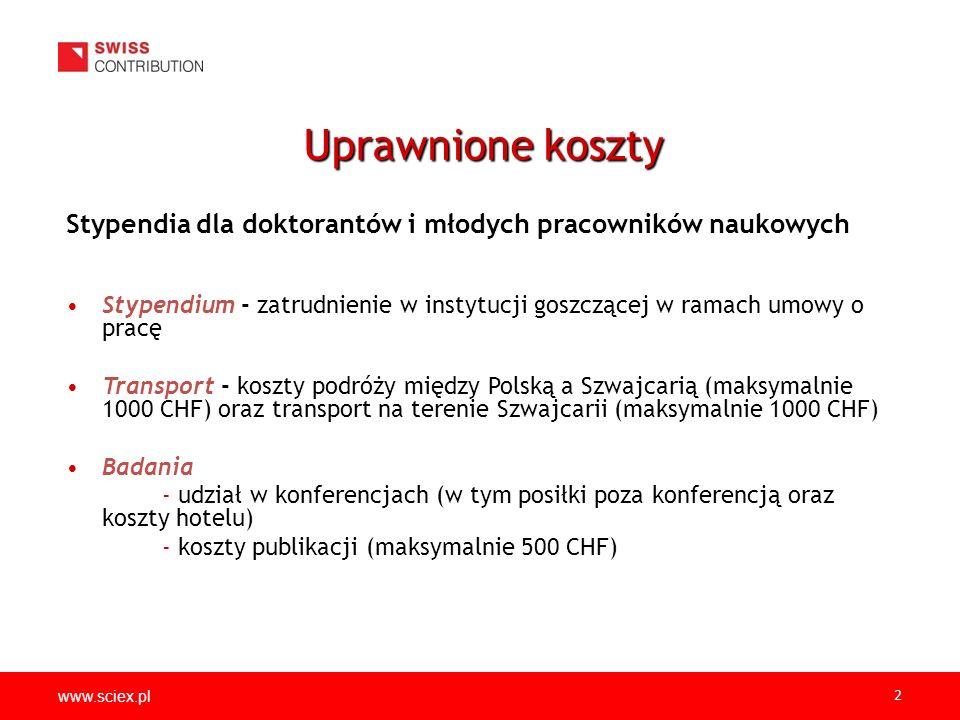 www.sciex.pl 2 Stypendia dla doktorantów i młodych pracowników naukowych Stypendium - zatrudnienie w instytucji goszczącej w ramach umowy o pracę Transport - koszty podróży między Polską a Szwajcarią (maksymalnie 1000 CHF) oraz transport na terenie Szwajcarii (maksymalnie 1000 CHF) Badania - udział w konferencjach (w tym posiłki poza konferencją oraz koszty hotelu) - koszty publikacji (maksymalnie 500 CHF) Uprawnione koszty