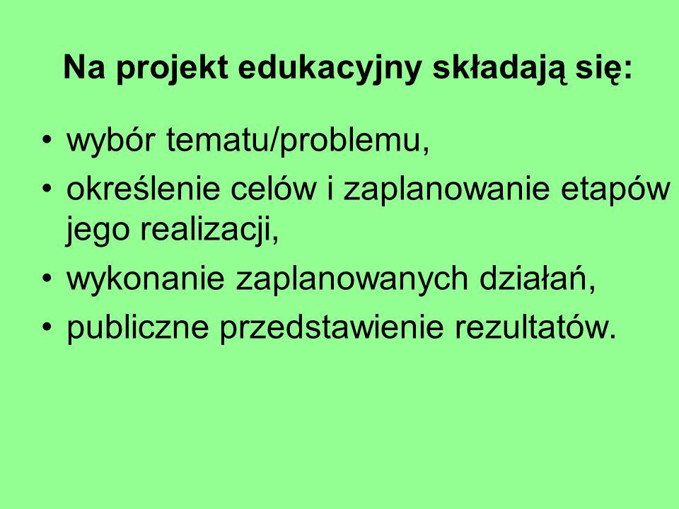 Na projekt edukacyjny składają się: wybór tematu/problemu, określenie celów i zaplanowanie etapów jego realizacji, wykonanie zaplanowanych działań, pu