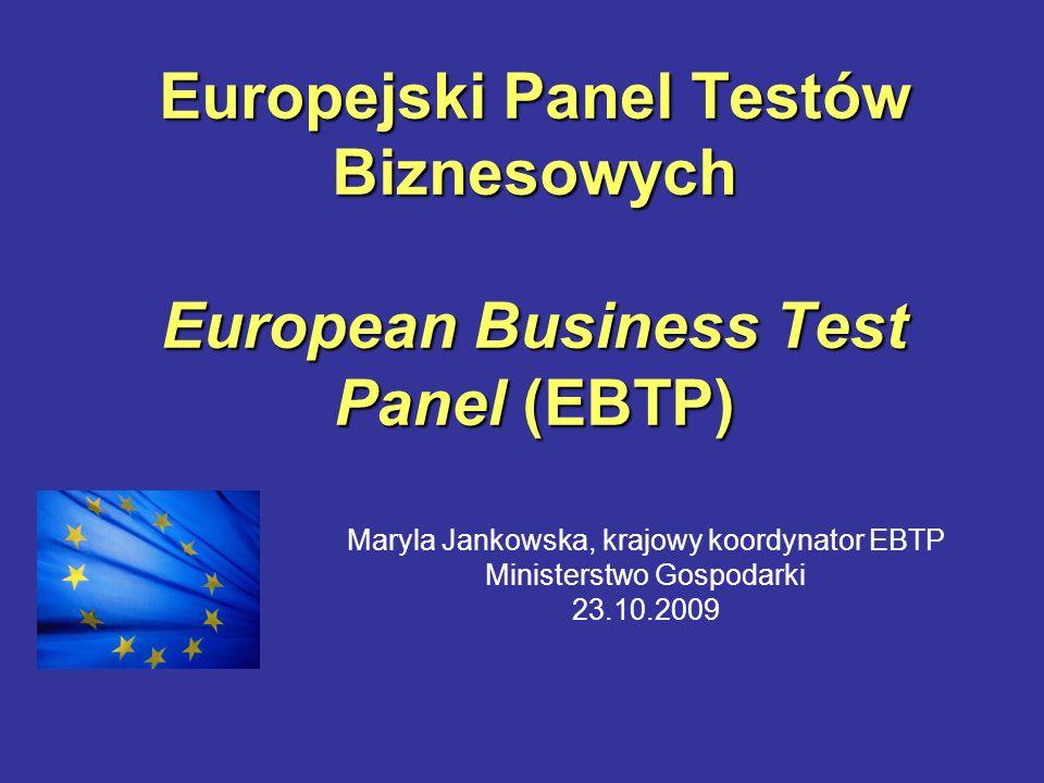 Europejski Panel Testów Biznesowych European Business Test Panel (EBTP) Maryla Jankowska, krajowy koordynator EBTP Ministerstwo Gospodarki 23.10.2009