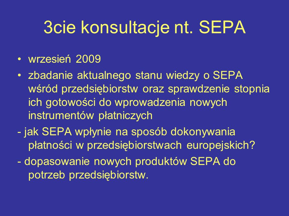 3cie konsultacje nt. SEPA wrzesień 2009 zbadanie aktualnego stanu wiedzy o SEPA wśród przedsiębiorstw oraz sprawdzenie stopnia ich gotowości do wprowa