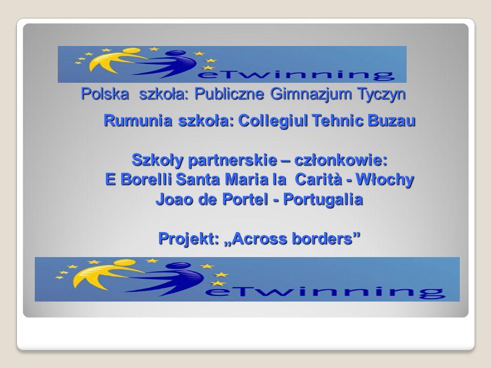 Rumunia szkoła: Collegiul Tehnic Buzau Szkoły partnerskie – członkowie: E Borelli Santa Maria la Carità - Włochy Joao de Portel - Portugalia Projekt: Across borders Polska szkoła: Publiczne Gimnazjum Tyczyn
