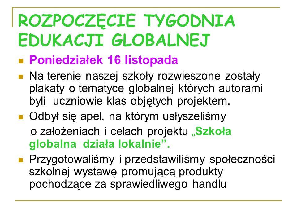 ROZPOCZĘCIE TYGODNIA EDUKACJI GLOBALNEJ Poniedziałek 16 listopada Na terenie naszej szkoły rozwieszone zostały plakaty o tematyce globalnej których au