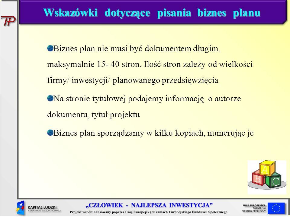 Wskazówki dotyczące pisania biznes planu Biznes plan nie musi być dokumentem długim, maksymalnie 15- 40 stron. Ilość stron zależy od wielkości firmy/