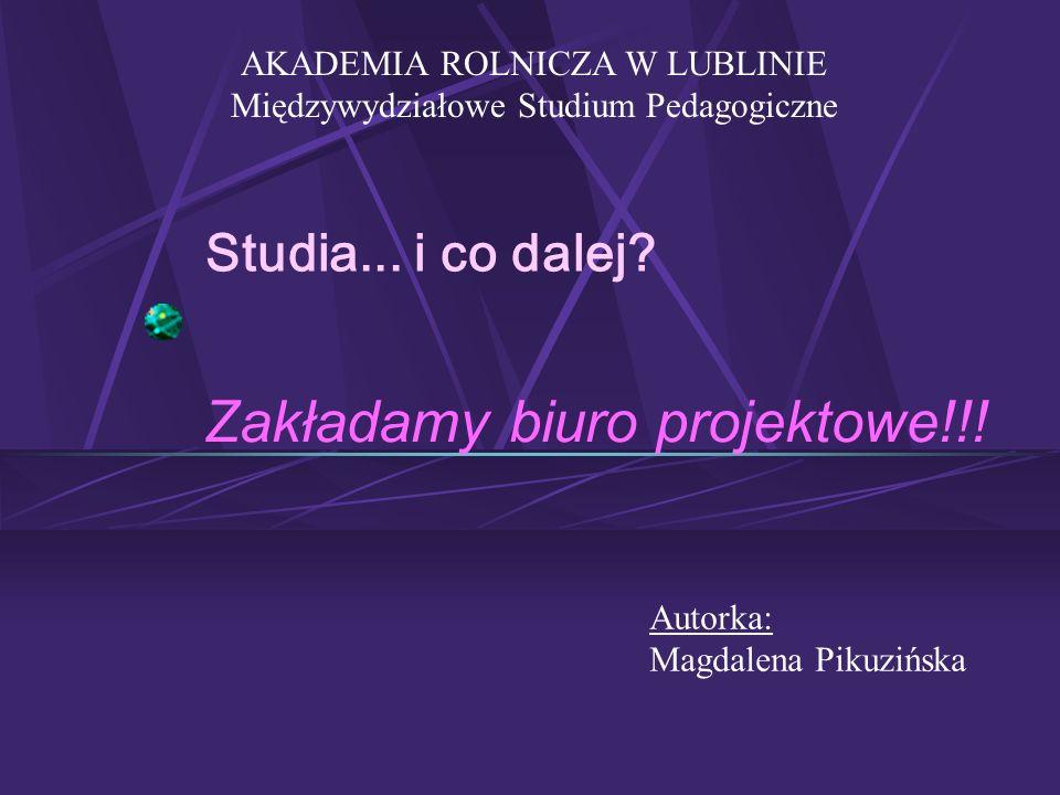 Studia... i co dalej? Zakładamy biuro projektowe!!! AKADEMIA ROLNICZA W LUBLINIE Międzywydziałowe Studium Pedagogiczne Autorka: Magdalena Pikuzińska