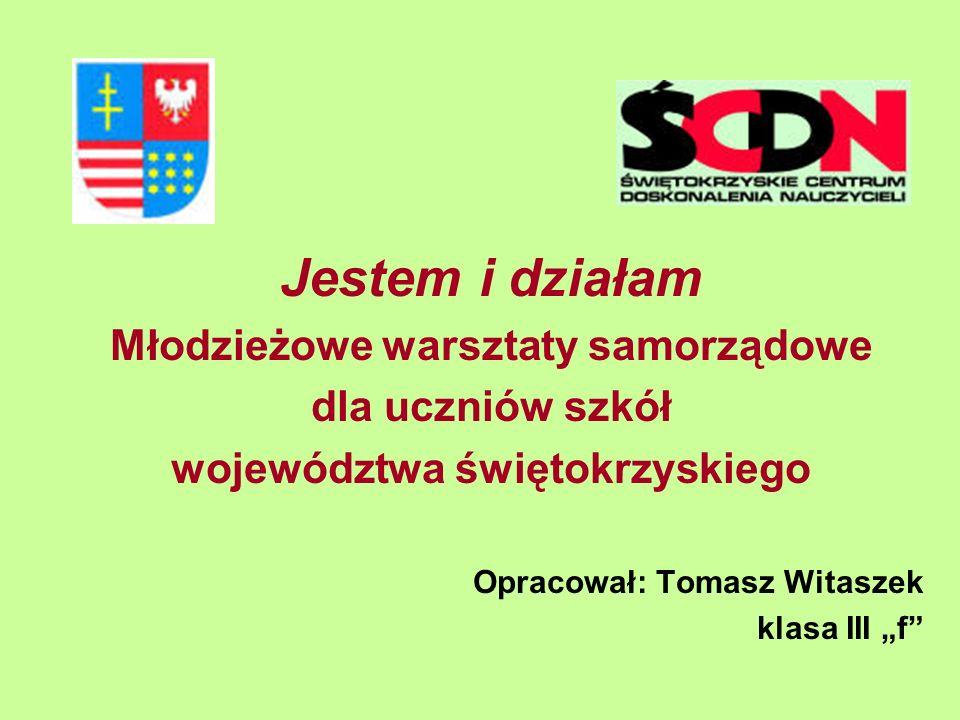 Jestem i działam Młodzieżowe warsztaty samorządowe dla uczniów szkół województwa świętokrzyskiego Opracował: Tomasz Witaszek klasa III f