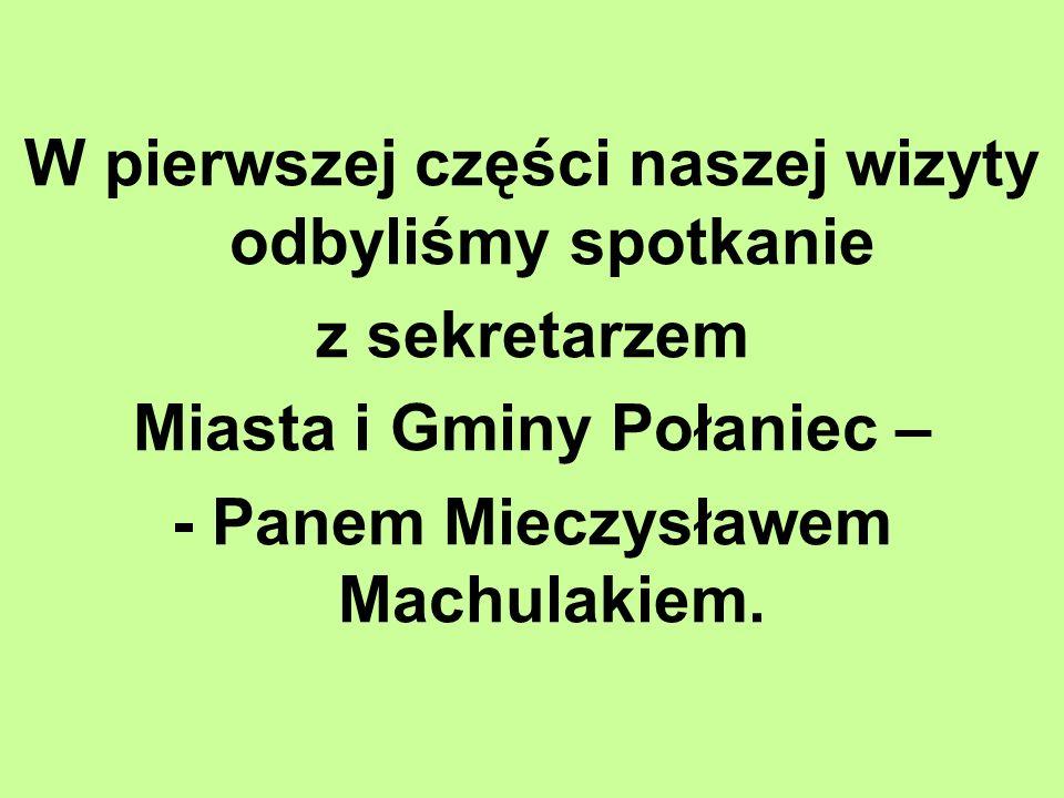 W pierwszej części naszej wizyty odbyliśmy spotkanie z sekretarzem Miasta i Gminy Połaniec – - Panem Mieczysławem Machulakiem.