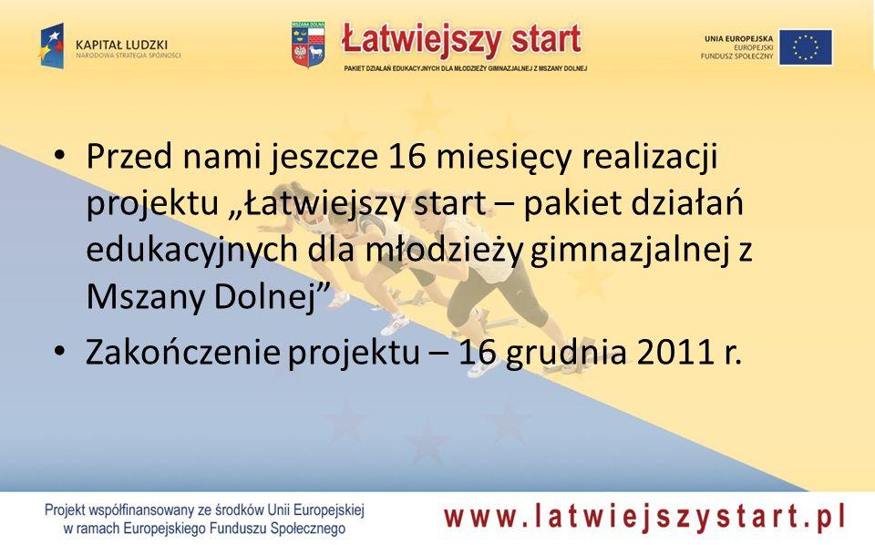 Przed nami jeszcze 16 miesięcy realizacji projektu Łatwiejszy start – pakiet działań edukacyjnych dla młodzieży gimnazjalnej z Mszany Dolnej Zakończenie projektu – 16 grudnia 2011 r.