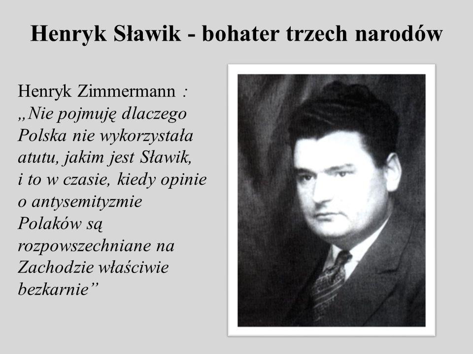 Henryk Sławik - bohater trzech narodów Henryk Zimmermann : Nie pojmuję dlaczego Polska nie wykorzystała atutu, jakim jest Sławik, i to w czasie, kiedy