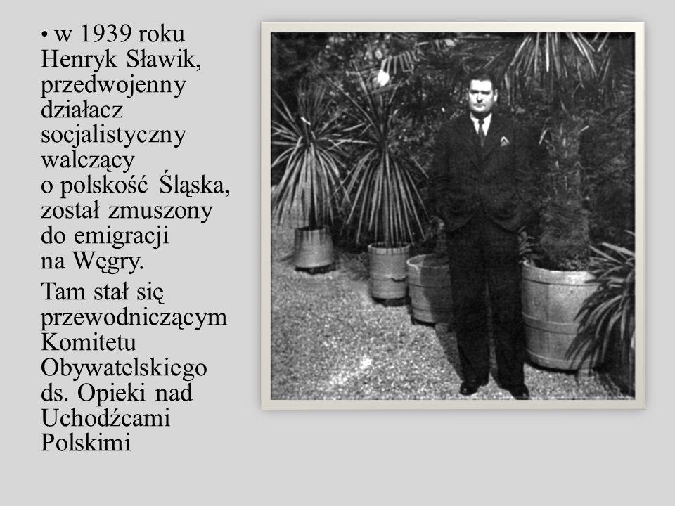 w 1939 roku Henryk Sławik, przedwojenny działacz socjalistyczny walczący o polskość Śląska, został zmuszony do emigracji na Węgry. Tam stał się przewo