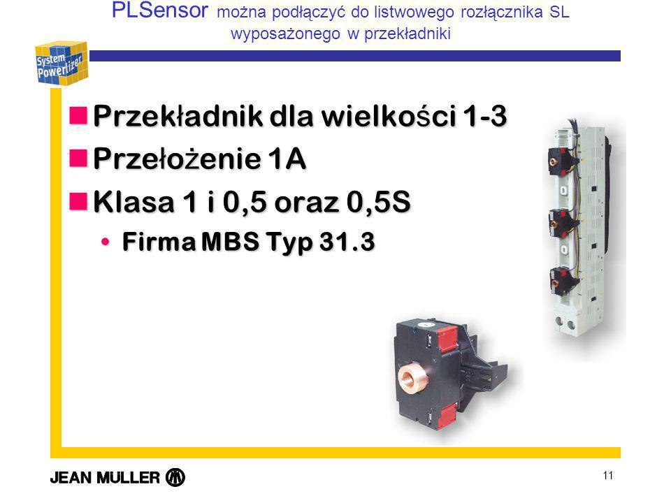 11 Przek ł adnik dla wielko ś ci 1-3 Przek ł adnik dla wielko ś ci 1-3 Prze ł o ż enie 1A Prze ł o ż enie 1A Klasa 1 i 0,5 oraz 0,5S Klasa 1 i 0,5 oraz 0,5S Firma MBS Typ 31.3Firma MBS Typ 31.3 PLSensor można podłączyć do listwowego rozłącznika SL wyposażonego w przekładniki