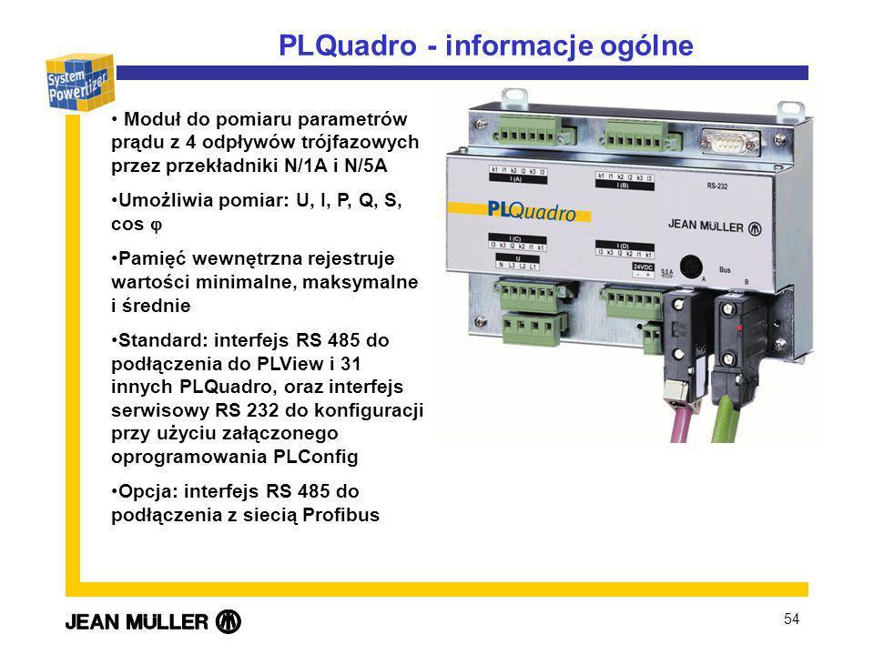 54 PLQuadro - informacje ogólne Moduł do pomiaru parametrów prądu z 4 odpływów trójfazowych przez przekładniki N/1A i N/5A Umożliwia pomiar: U, I, P, Q, S, cos Pamięć wewnętrzna rejestruje wartości minimalne, maksymalne i średnie Standard: interfejs RS 485 do podłączenia do PLView i 31 innych PLQuadro, oraz interfejs serwisowy RS 232 do konfiguracji przy użyciu załączonego oprogramowania PLConfig Opcja: interfejs RS 485 do podłączenia z siecią Profibus