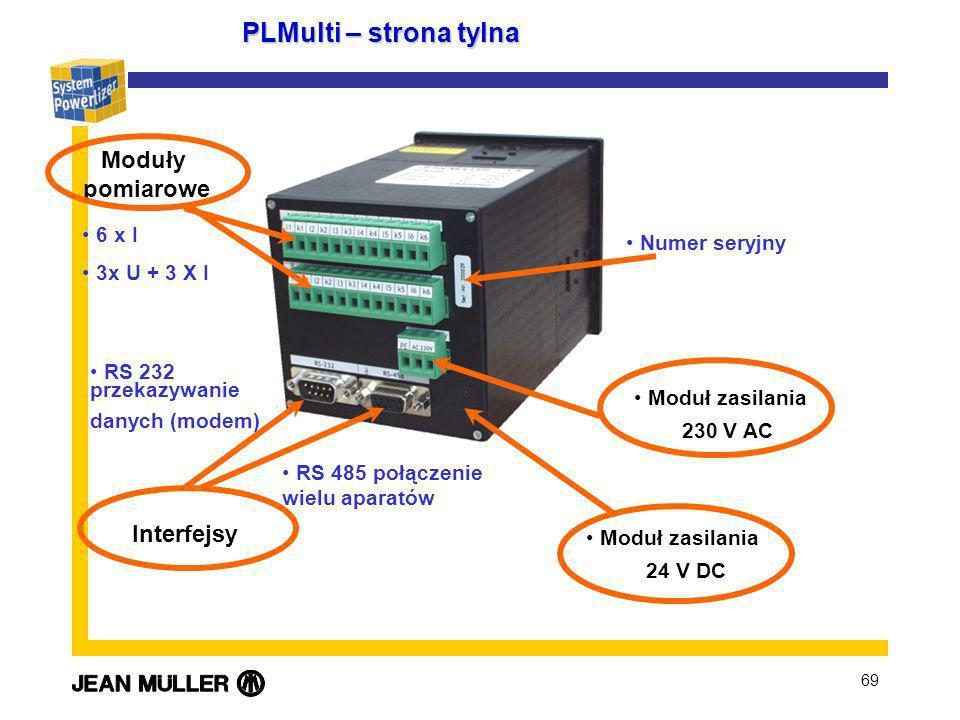 69 PLMulti – strona tylna Interfejsy Moduły pomiarowe RS 232 przekazywanie danych (modem) 6 x I 3x U + 3 X I RS 485 połączenie wielu aparatów Moduł zasilania 230 V AC Moduł zasilania 24 V DC Numer seryjny