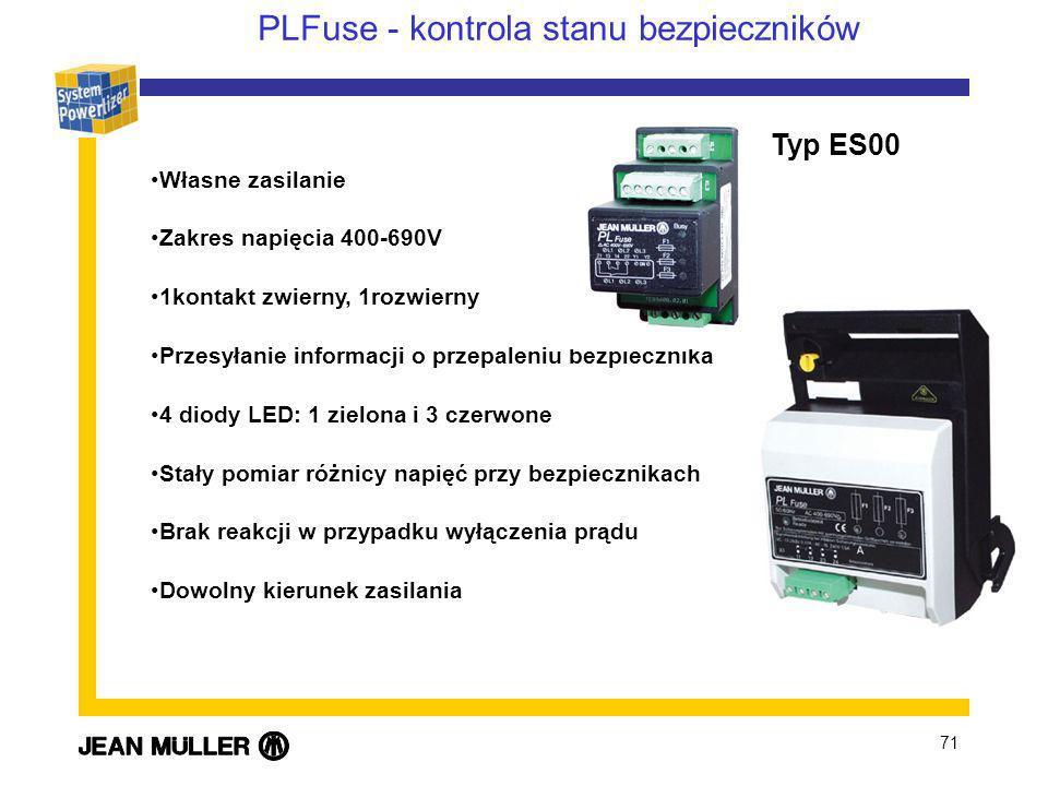 71 PLFuse - kontrola stanu bezpieczników Własne zasilanie Zakres napięcia 400-690V 1kontakt zwierny, 1rozwierny Przesyłanie informacji o przepaleniu bezpiecznika 4 diody LED: 1 zielona i 3 czerwone Stały pomiar różnicy napięć przy bezpiecznikach Brak reakcji w przypadku wyłączenia prądu Dowolny kierunek zasilania Typ ES00