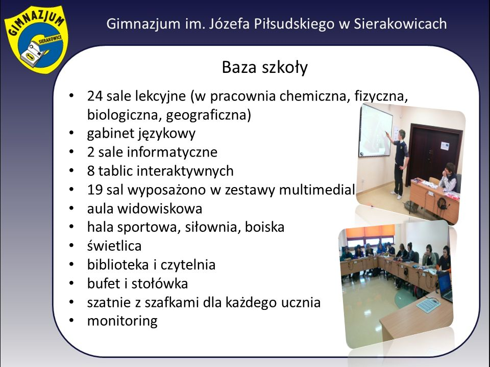 Baza szkoły 24 sale lekcyjne (w pracownia chemiczna, fizyczna, biologiczna, geograficzna) gabinet językowy 2 sale informatyczne 8 tablic interaktywnyc