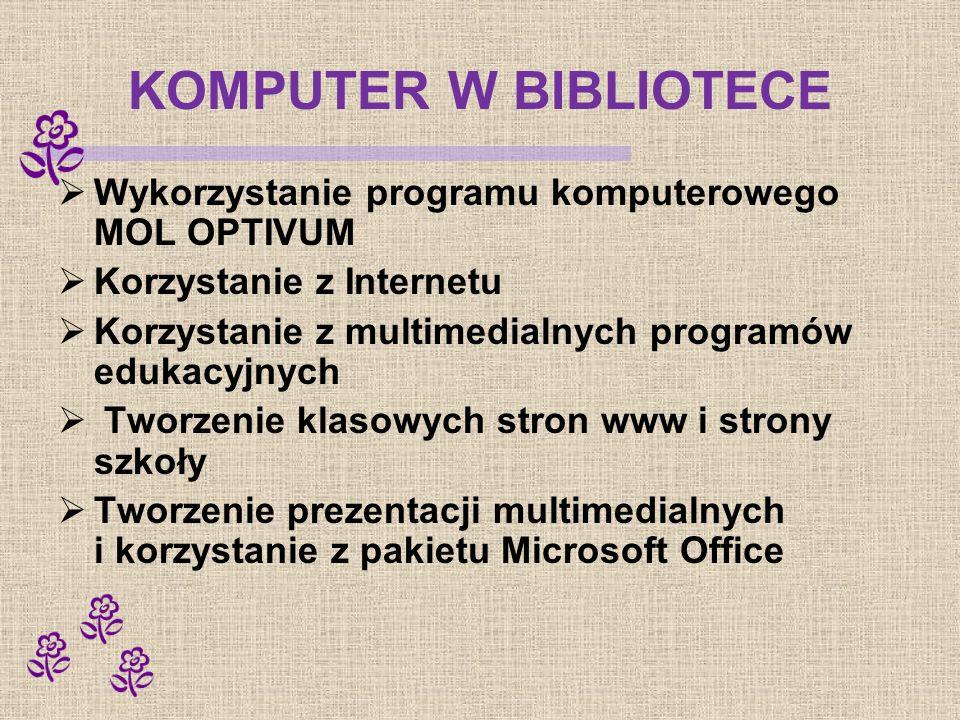 KOMPUTER W BIBLIOTECE Wykorzystanie programu komputerowego MOL OPTIVUM Korzystanie z Internetu Korzystanie z multimedialnych programów edukacyjnych Tworzenie klasowych stron www i strony szkoły Tworzenie prezentacji multimedialnych i korzystanie z pakietu Microsoft Office