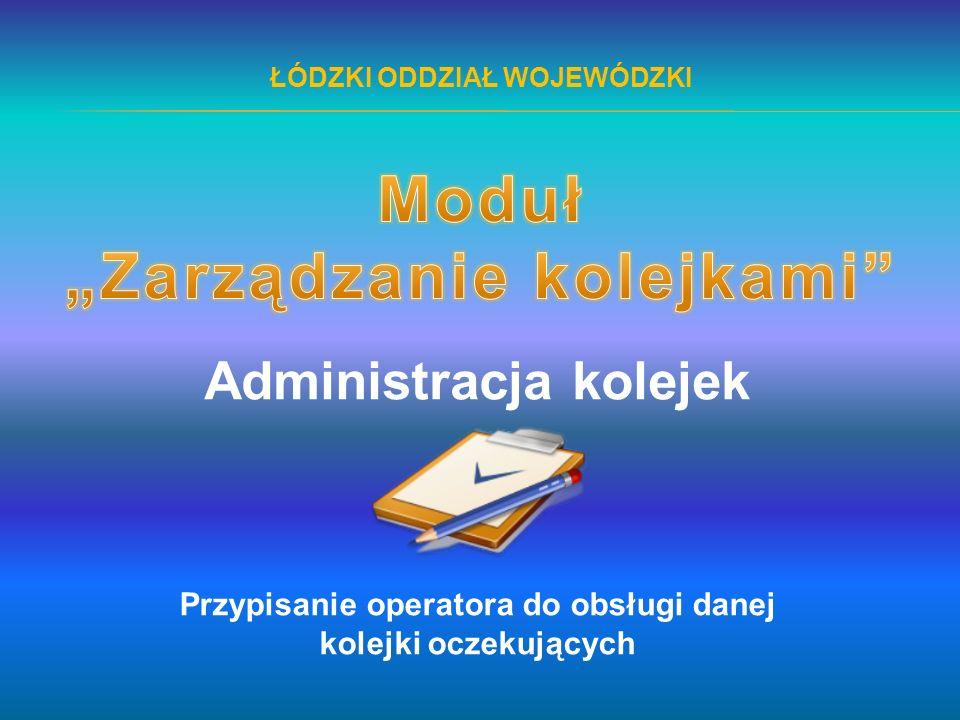 ŁÓDZKI ODDZIAŁ WOJEWÓDZKI Administracja kolejek Przypisanie operatora do obsługi danej kolejki oczekujących